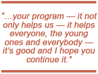...your program - it not only helps us - it helps everyone, the young ones and everybody - it's good and I hope you continue it.