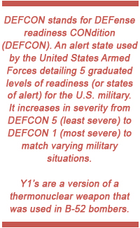 DEFCON stands for DEFense readiness CONdition (DEFCON). An alert state used by the United States Armed Forces detailing 5 graduated levels of readiness (or states of alert) for the U.S. military. It increases in severity from DEFCON 5 (least severe) to DEFCON 1 (most severe) to match varying military situations. Y1's are a version of a thermonuclear weapon that was used in B-52 bombers.