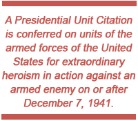 A Presidential Unit Citation is conferred on units of the armed forces of the United States for extraordinary heroism in action against an armed enemy on or after December 7, 1941.